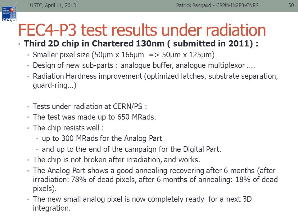 FEC4-P3 test results under radiation Third 2D chip in Chartered 130nm ( submitted in 2011) : Smaller pixel size (50µm x 166µm => 50µm x 125µm) Design of new sub-parts : analogue buffer, analogue multiplexor ….