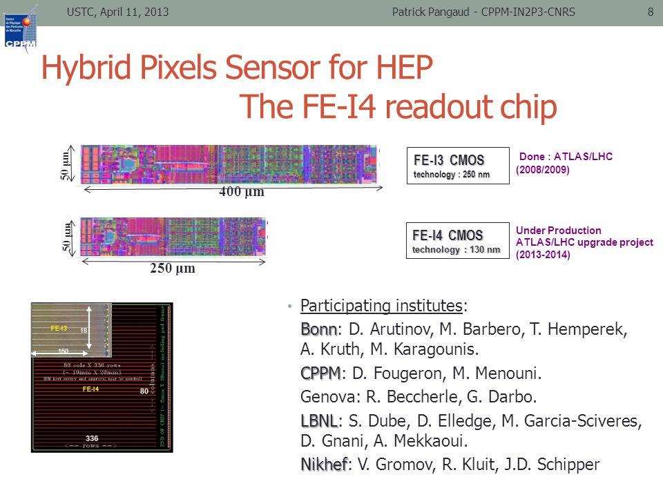 Hybrid Pixels Sensor for HEP The FE-I4 readout chip 50 μm FE-I3 CMOS technology : 250 nm 400 μm 250 μm FE-I4 CMOS technology : 130 nm Done : ATLAS/LHC (2008/2009) Under Production ATLAS/LHC upgrade project (2013-2014) USTC, April 11, 2013Patrick Pangaud - CPPM-IN2P3-CNRS8 Participating institutes: Bonn Bonn: D.