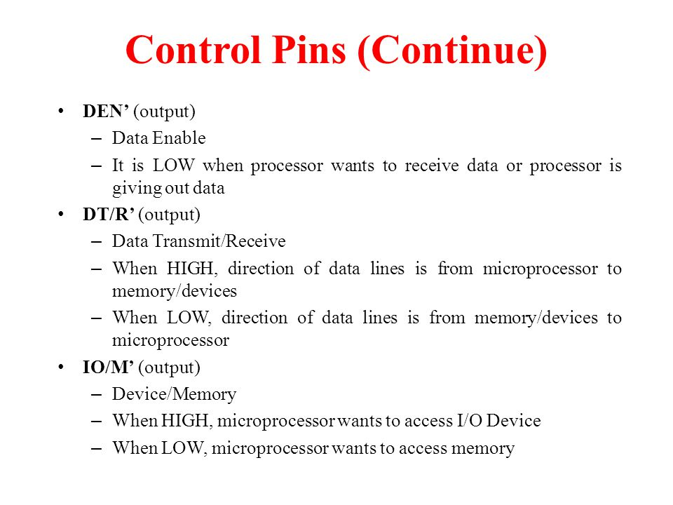 DEN' (output) – Data Enable – It is LOW when processor wants to receive data or processor is giving out data DT/R' (output) – Data Transmit/Receive – When HIGH, direction of data lines is from microprocessor to memory/devices – When LOW, direction of data lines is from memory/devices to microprocessor IO/M' (output) – Device/Memory – When HIGH, microprocessor wants to access I/O Device – When LOW, microprocessor wants to access memory Control Pins (Continue)