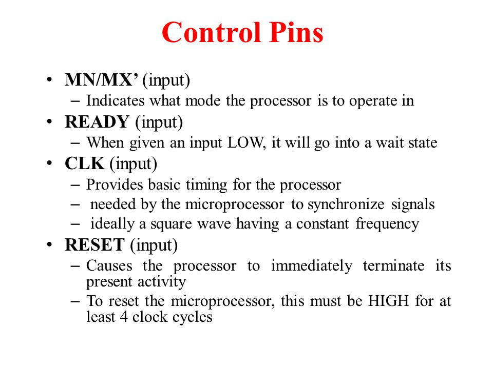 Control Pins MN/MX' (input) – Indicates what mode the processor is to operate in READY (input) – When given an input LOW, it will go into a wait state CLK (input) – Provides basic timing for the processor – needed by the microprocessor to synchronize signals – ideally a square wave having a constant frequency RESET (input) – Causes the processor to immediately terminate its present activity – To reset the microprocessor, this must be HIGH for at least 4 clock cycles