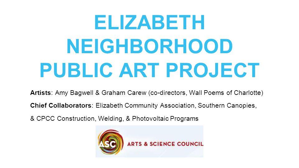 ELIZABETH NEIGHBORHOOD PUBLIC ART PROJECT Artists: Amy Bagwell & Graham Carew (co-directors, Wall Poems of Charlotte) Chief Collaborators: Elizabeth C