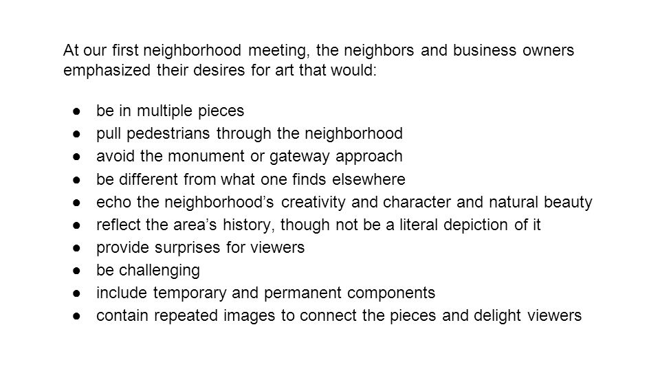 At our first neighborhood meeting, the neighbors and business owners emphasized their desires for art that would: ●be in multiple pieces ●pull pedestr