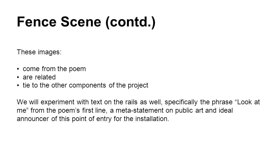 Fence Scene (contd.) These images: come from the poem are related tie to the other components of the project We will experiment with text on the rails