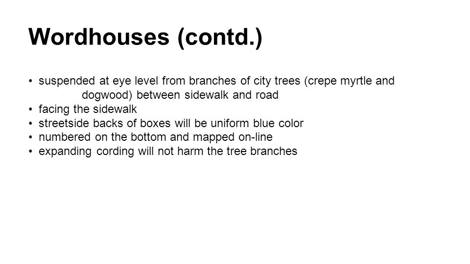 Wordhouses (contd.) suspended at eye level from branches of city trees (crepe myrtle and dogwood) between sidewalk and road facing the sidewalk streetside backs of boxes will be uniform blue color numbered on the bottom and mapped on-line expanding cording will not harm the tree branches