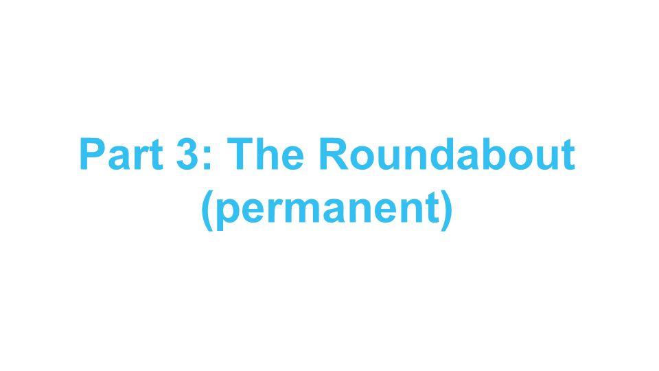 Part 3: The Roundabout (permanent)