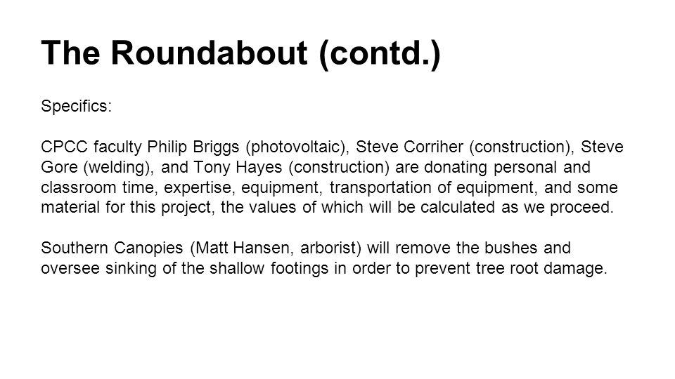 The Roundabout (contd.) Specifics: CPCC faculty Philip Briggs (photovoltaic), Steve Corriher (construction), Steve Gore (welding), and Tony Hayes (construction) are donating personal and classroom time, expertise, equipment, transportation of equipment, and some material for this project, the values of which will be calculated as we proceed.