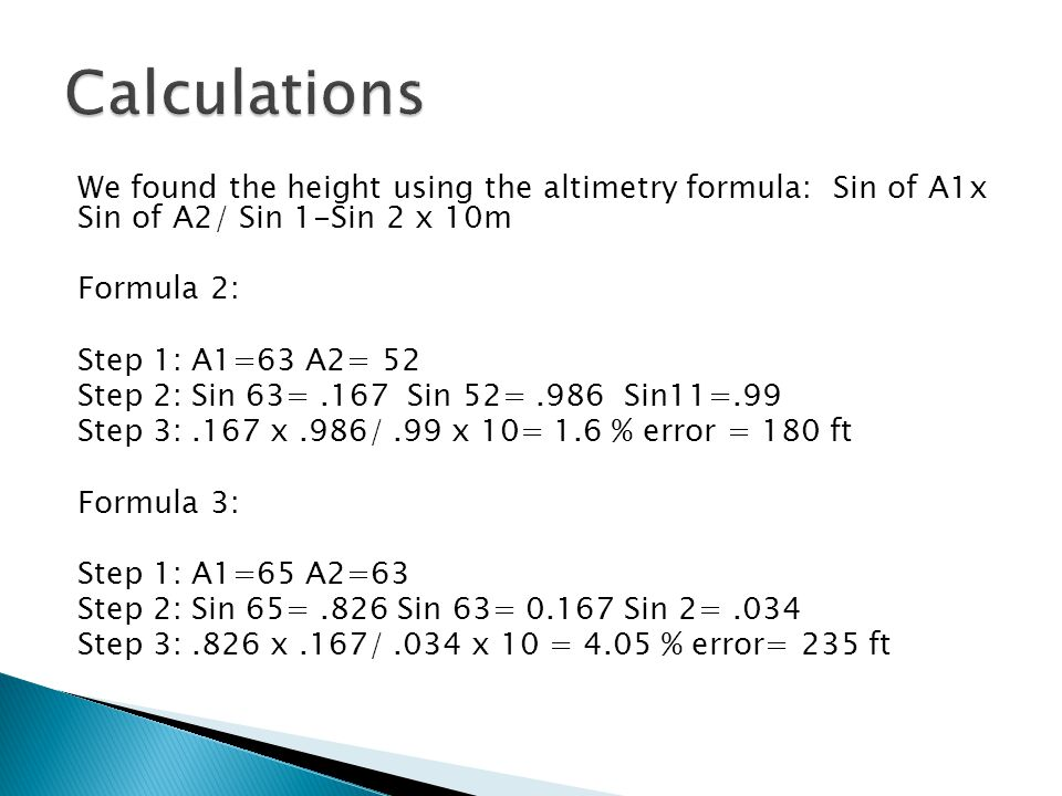 We found the height using the altimetry formula: Sin of A1x Sin of A2/ Sin 1-Sin 2 x 10m Formula 2: Step 1: A1=63 A2= 52 Step 2: Sin 63=.167 Sin 52=.986 Sin11=.99 Step 3:.167 x.986/.99 x 10= 1.6 % error = 180 ft Formula 3: Step 1: A1=65 A2=63 Step 2: Sin 65=.826 Sin 63= 0.167 Sin 2=.034 Step 3:.826 x.167/.034 x 10 = 4.05 % error= 235 ft