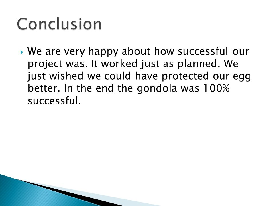  We are very happy about how successful our project was. It worked just as planned. We just wished we could have protected our egg better. In the end