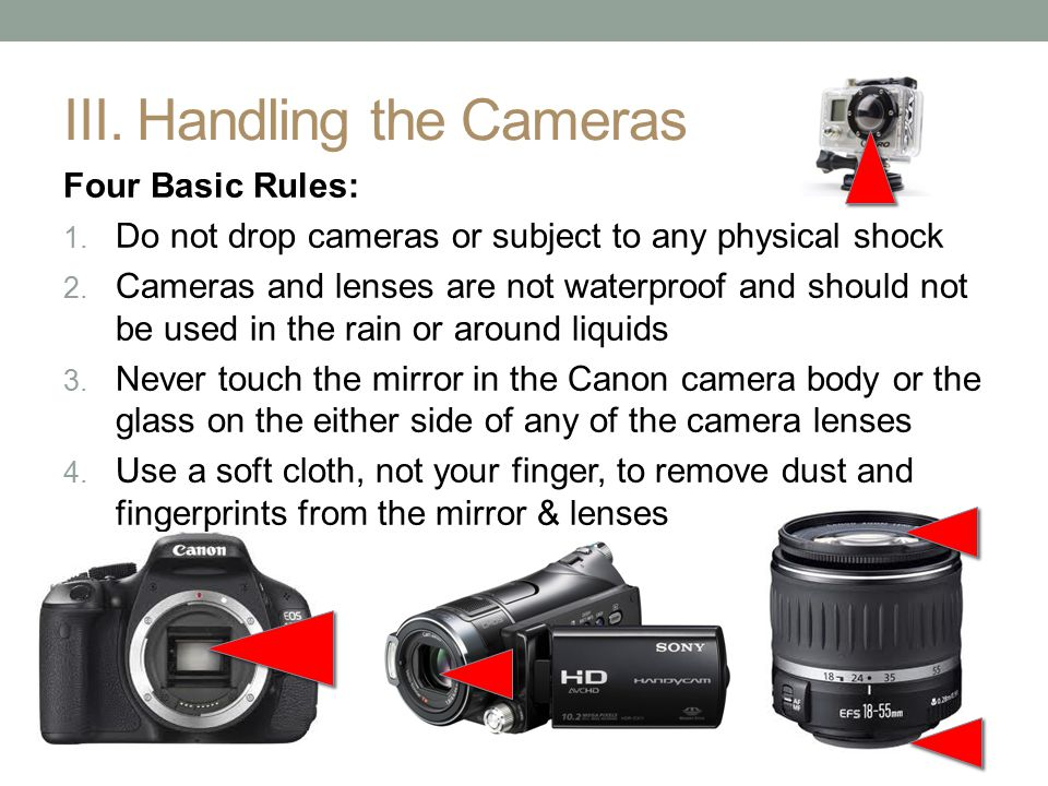III. Handling the Cameras Four Basic Rules: 1. Do not drop cameras or subject to any physical shock 2. Cameras and lenses are not waterproof and shoul