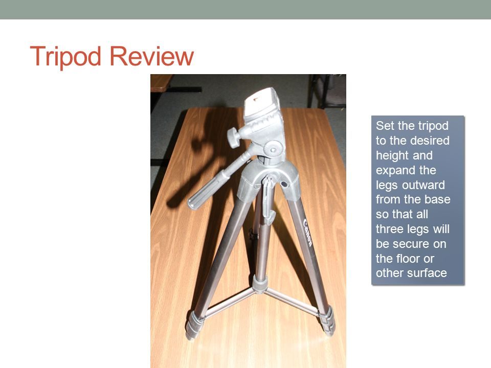 Tripod Review Set the tripod to the desired height and expand the legs outward from the base so that all three legs will be secure on the floor or other surface