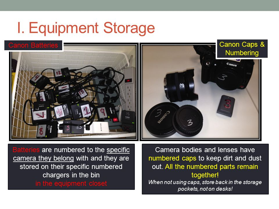 I. Equipment Storage Batteries are numbered to the specific camera they belong with and they are stored on their specific numbered chargers in the bin
