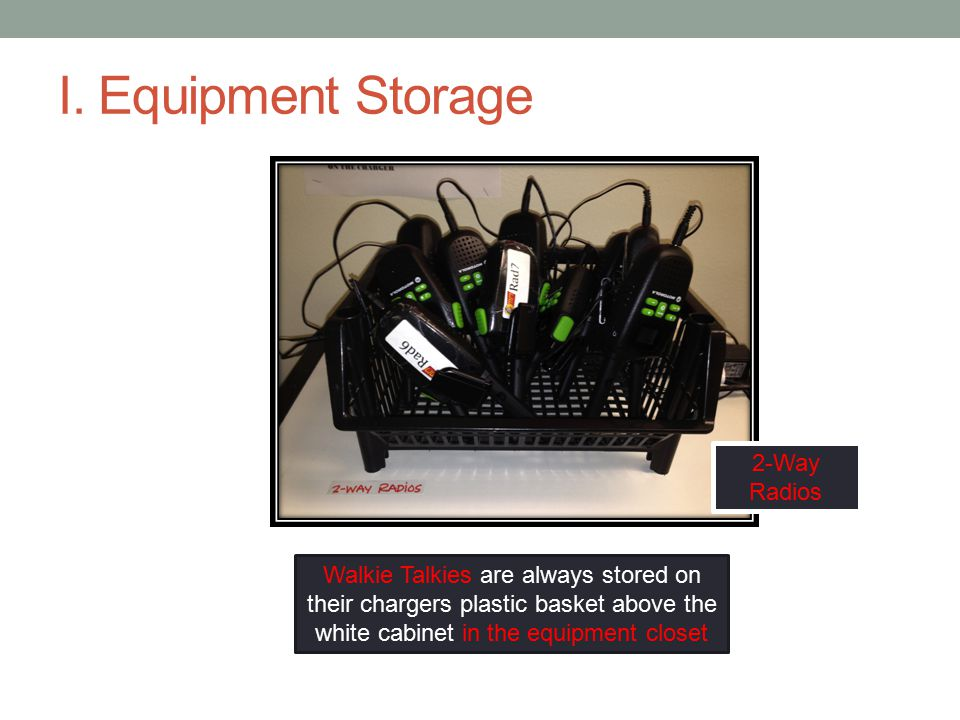 I. Equipment Storage Walkie Talkies are always stored on their chargers plastic basket above the white cabinet in the equipment closet 2-Way Radios