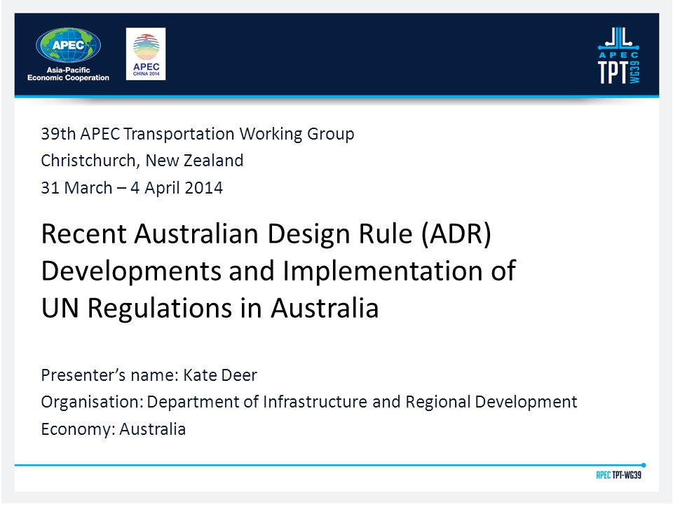 Recent Australian Design Rule (ADR) Developments and Implementation of UN Regulations in Australia 39th APEC Transportation Working Group Christchurch, New Zealand 31 March – 4 April 2014 Presenter's name: Kate Deer Organisation: Department of Infrastructure and Regional Development Economy: Australia