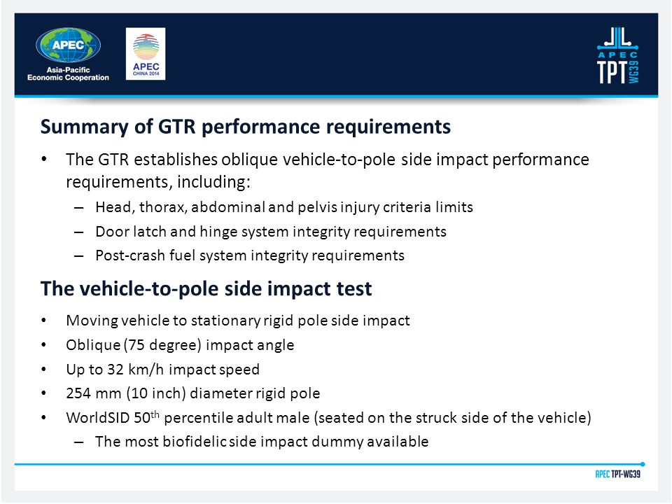 The GTR establishes oblique vehicle-to-pole side impact performance requirements, including: – Head, thorax, abdominal and pelvis injury criteria limits – Door latch and hinge system integrity requirements – Post-crash fuel system integrity requirements Summary of GTR performance requirements The vehicle-to-pole side impact test Moving vehicle to stationary rigid pole side impact Oblique (75 degree) impact angle Up to 32 km/h impact speed 254 mm (10 inch) diameter rigid pole WorldSID 50 th percentile adult male (seated on the struck side of the vehicle) – The most biofidelic side impact dummy available