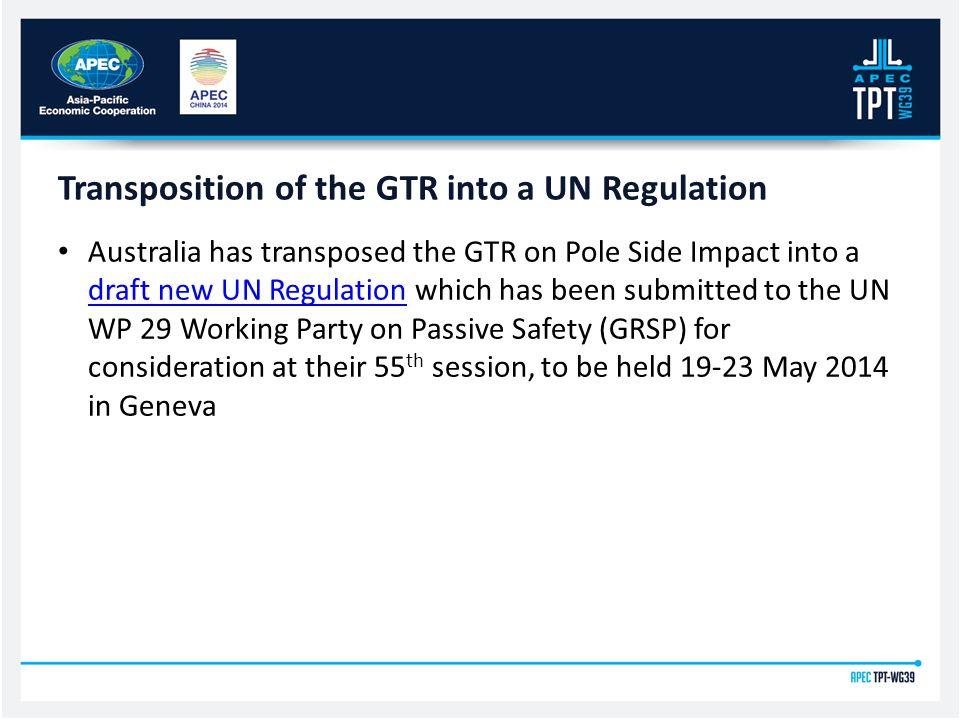 Transposition of the GTR into a UN Regulation Australia has transposed the GTR on Pole Side Impact into a draft new UN Regulation which has been submitted to the UN WP 29 Working Party on Passive Safety (GRSP) for consideration at their 55 th session, to be held 19-23 May 2014 in Geneva draft new UN Regulation
