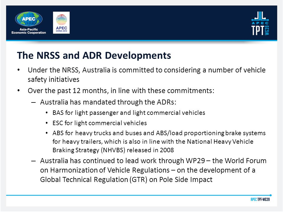 Under the NRSS, Australia is committed to considering a number of vehicle safety initiatives Over the past 12 months, in line with these commitments: – Australia has mandated through the ADRs: BAS for light passenger and light commercial vehicles ESC for light commercial vehicles ABS for heavy trucks and buses and ABS/load proportioning brake systems for heavy trailers, which is also in line with the National Heavy Vehicle Braking Strategy (NHVBS) released in 2008 – Australia has continued to lead work through WP29 – the World Forum on Harmonization of Vehicle Regulations – on the development of a Global Technical Regulation (GTR) on Pole Side Impact The NRSS and ADR Developments
