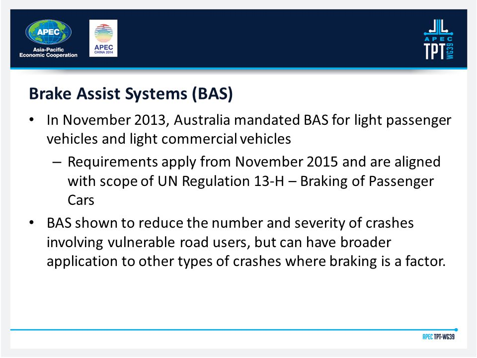 In November 2013, Australia mandated BAS for light passenger vehicles and light commercial vehicles – Requirements apply from November 2015 and are aligned with scope of UN Regulation 13-H – Braking of Passenger Cars BAS shown to reduce the number and severity of crashes involving vulnerable road users, but can have broader application to other types of crashes where braking is a factor.