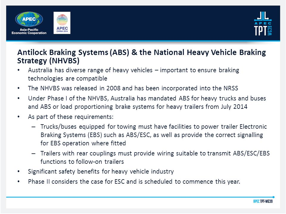 Australia has diverse range of heavy vehicles – important to ensure braking technologies are compatible The NHVBS was released in 2008 and has been incorporated into the NRSS Under Phase I of the NHVBS, Australia has mandated ABS for heavy trucks and buses and ABS or load proportioning brake systems for heavy trailers from July 2014 As part of these requirements: – Trucks/buses equipped for towing must have facilities to power trailer Electronic Braking Systems (EBS) such as ABS/ESC, as well as provide the correct signalling for EBS operation where fitted – Trailers with rear couplings must provide wiring suitable to transmit ABS/ESC/EBS functions to follow-on trailers Significant safety benefits for heavy vehicle industry Phase II considers the case for ESC and is scheduled to commence this year.
