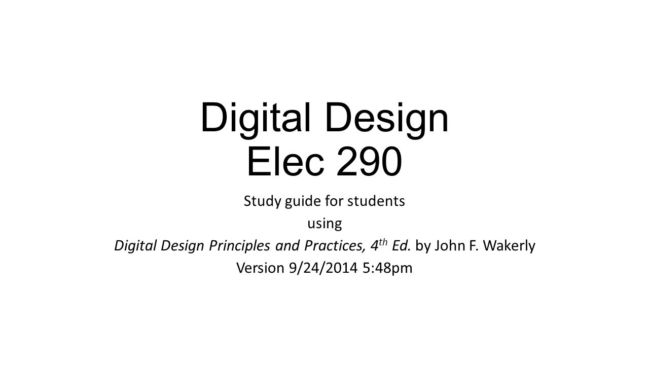 Digital Design Elec 290 Study guide for students using Digital Design Principles and Practices, 4 th Ed.