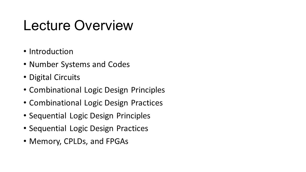 Lecture Overview Introduction Number Systems and Codes Digital Circuits Combinational Logic Design Principles Combinational Logic Design Practices Sequential Logic Design Principles Sequential Logic Design Practices Memory, CPLDs, and FPGAs