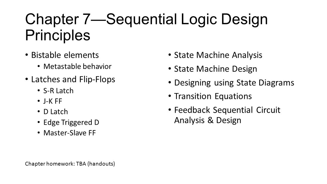 Chapter 7—Sequential Logic Design Principles Bistable elements Metastable behavior Latches and Flip-Flops S-R Latch J-K FF D Latch Edge Triggered D Master-Slave FF State Machine Analysis State Machine Design Designing using State Diagrams Transition Equations Feedback Sequential Circuit Analysis & Design Chapter homework: TBA (handouts)