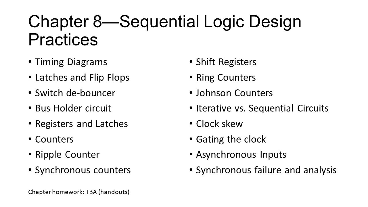 Chapter 8—Sequential Logic Design Practices Timing Diagrams Latches and Flip Flops Switch de-bouncer Bus Holder circuit Registers and Latches Counters Ripple Counter Synchronous counters Shift Registers Ring Counters Johnson Counters Iterative vs.