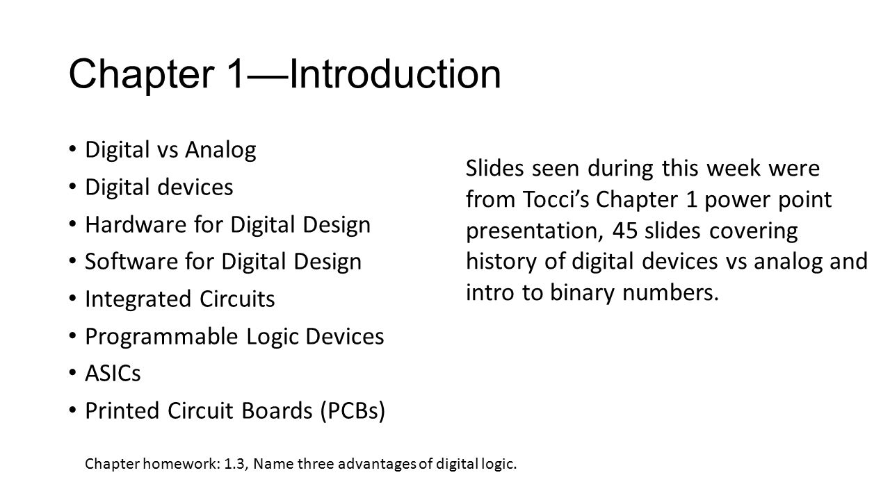 Chapter 1—Introduction Digital vs Analog Digital devices Hardware for Digital Design Software for Digital Design Integrated Circuits Programmable Logic Devices ASICs Printed Circuit Boards (PCBs) Chapter homework: 1.3, Name three advantages of digital logic.