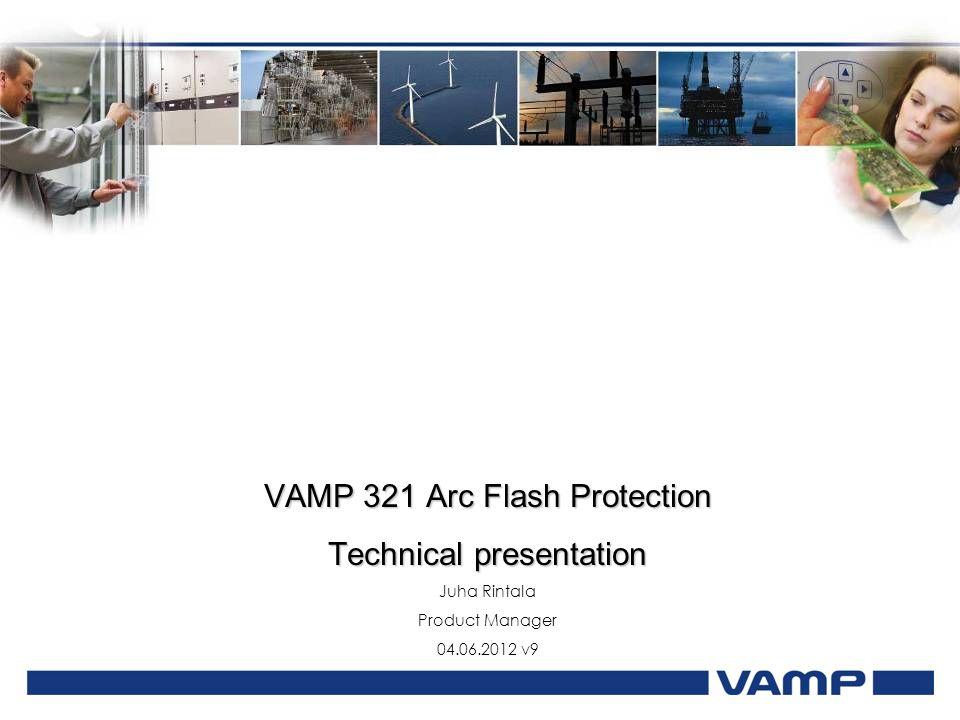 VAMP 321 Arc Flash Protection Technical presentation Juha Rintala Product Manager 04.06.2012 v9