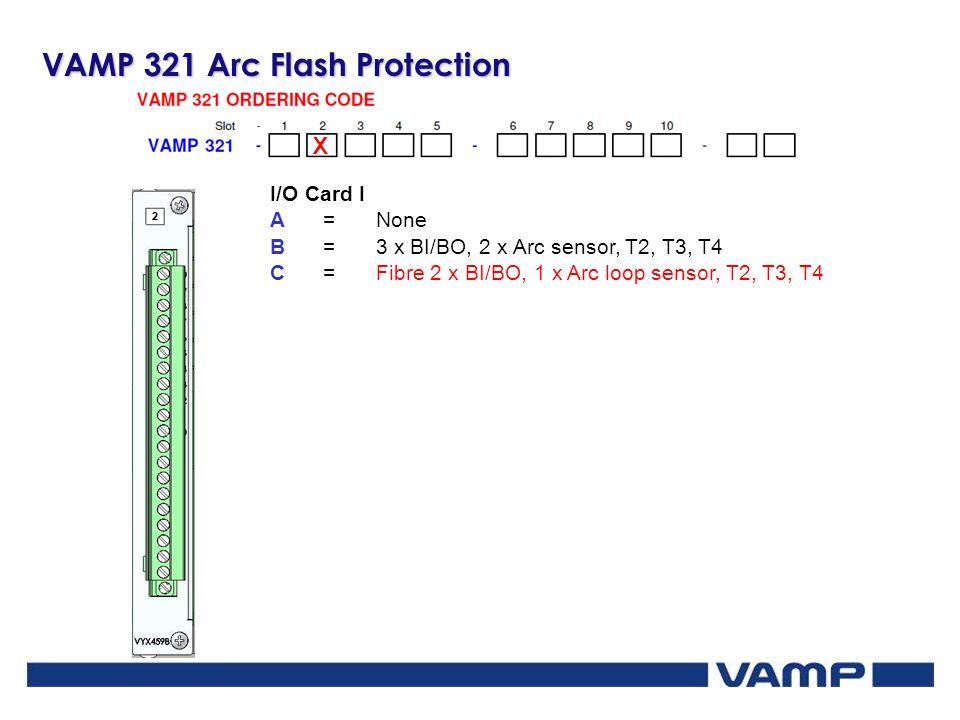 VAMP 321 Arc Flash Protection X I/O Card I A=None B=3 x BI/BO, 2 x Arc sensor, T2, T3, T4 C=Fibre 2 x BI/BO, 1 x Arc loop sensor, T2, T3, T4