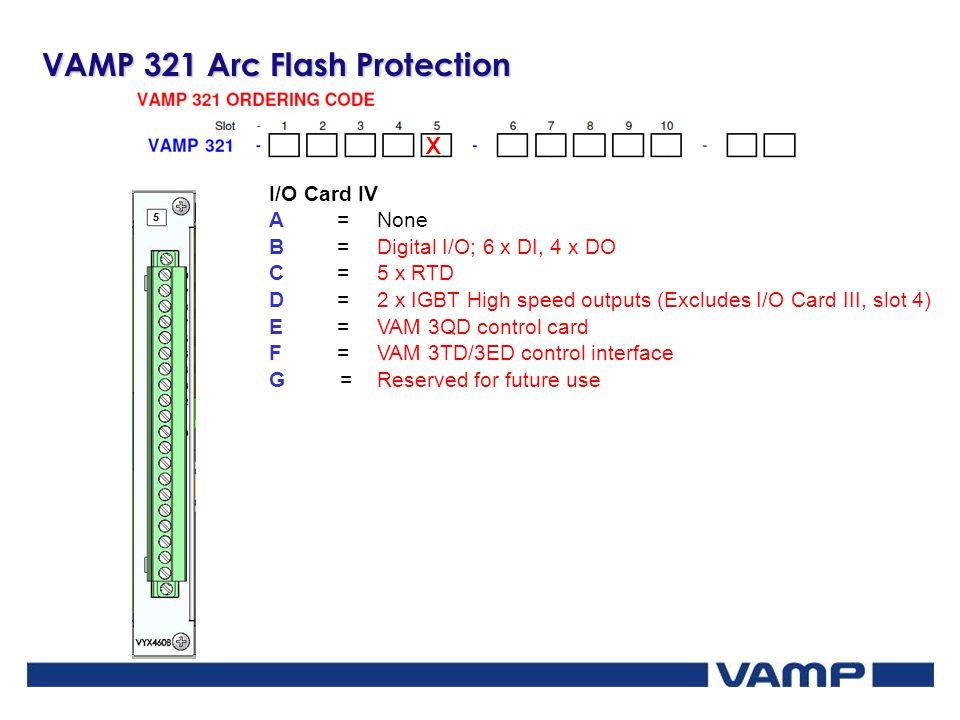 VAMP 321 Arc Flash Protection X I/O Card IV A=None B=Digital I/O; 6 x DI, 4 x DO C=5 x RTD D=2 x IGBT High speed outputs (Excludes I/O Card III, slot
