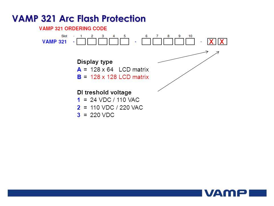 VAMP 321 Arc Flash Protection XX Display type A=128 x 64 LCD matrix B=128 x 128 LCD matrix DI treshold voltage 1=24 VDC / 110 VAC 2=110 VDC / 220 VAC