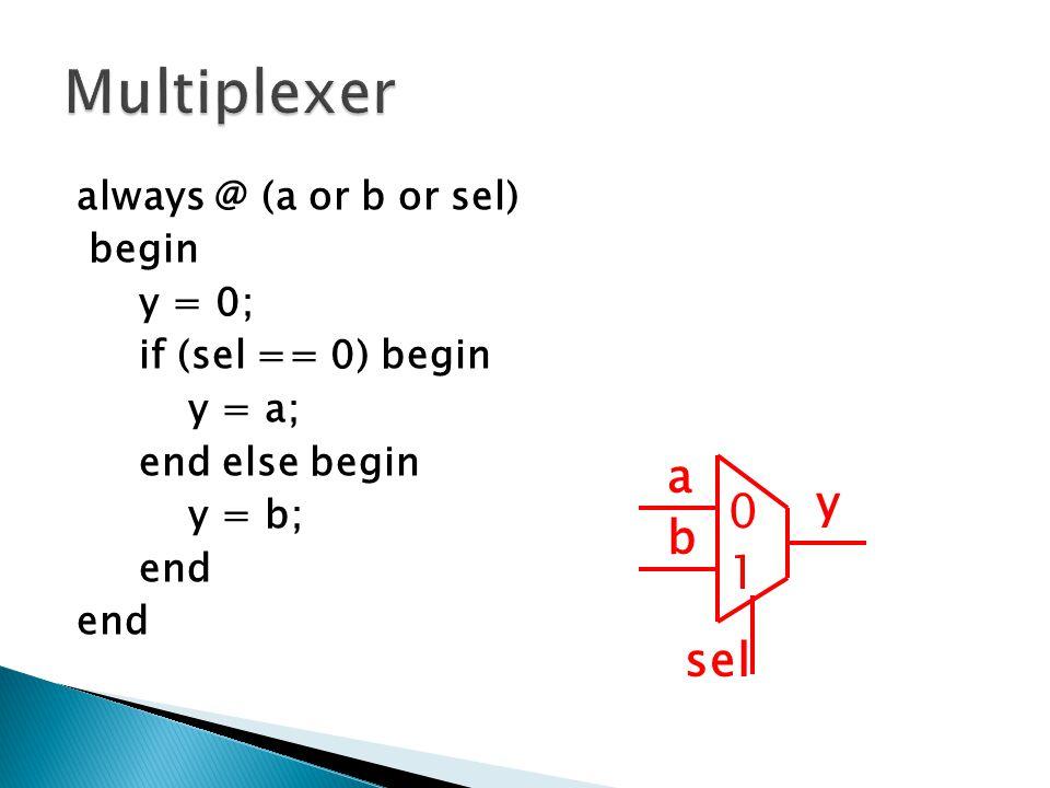 always @ (a or b or sel) begin y = 0; if (sel == 0) begin y = a; end else begin y = b; end a b sel y 0 1