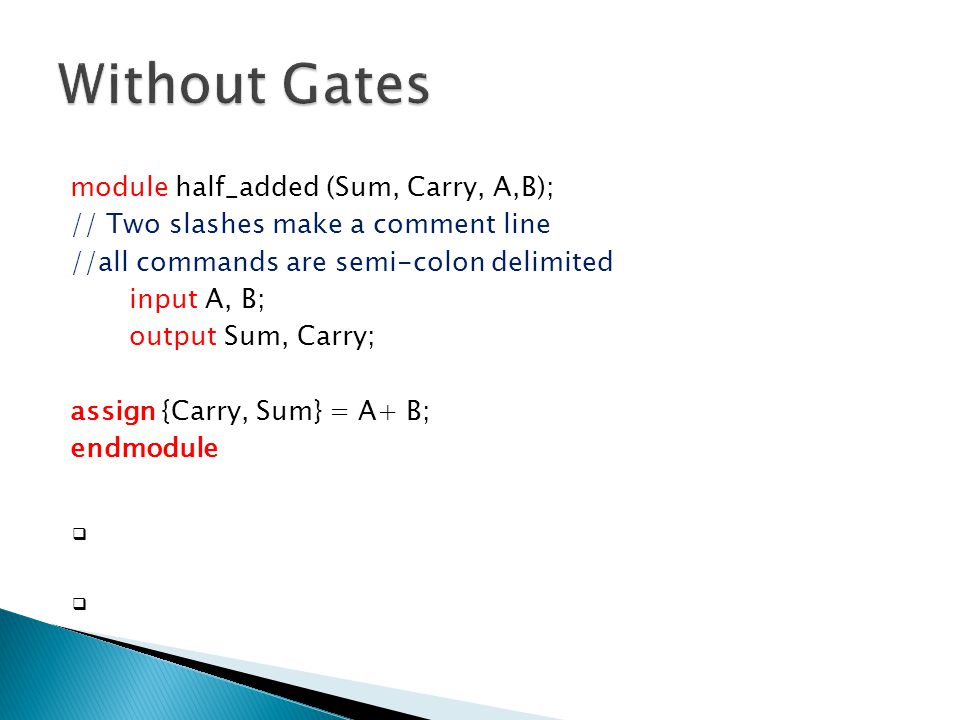 module half_added (Sum, Carry, A,B); // Two slashes make a comment line //all commands are semi-colon delimited input A, B; output Sum, Carry; assign {Carry, Sum} = A+ B; endmodule  An assign statement is used for modeling only combinational logic and it is executed continuously.