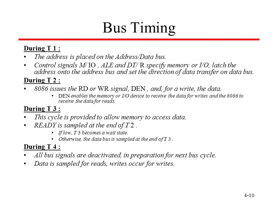 4-10 Bus Timing During T 1 : The address is placed on the Address/Data bus. Control signals M/ IO, ALE and DT/ R specify memory or I/O, latch the addr