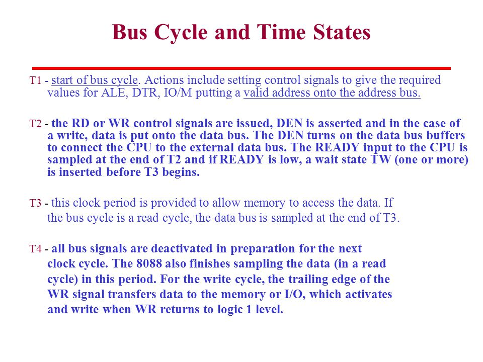 Bus Cycle and Time States T1 - start of bus cycle. Actions include setting control signals to give the required values for ALE, DTR, IO/M putting a va