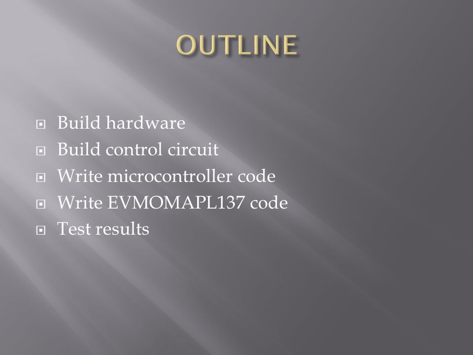  Build hardware  Build control circuit  Write microcontroller code  Write EVMOMAPL137 code  Test results