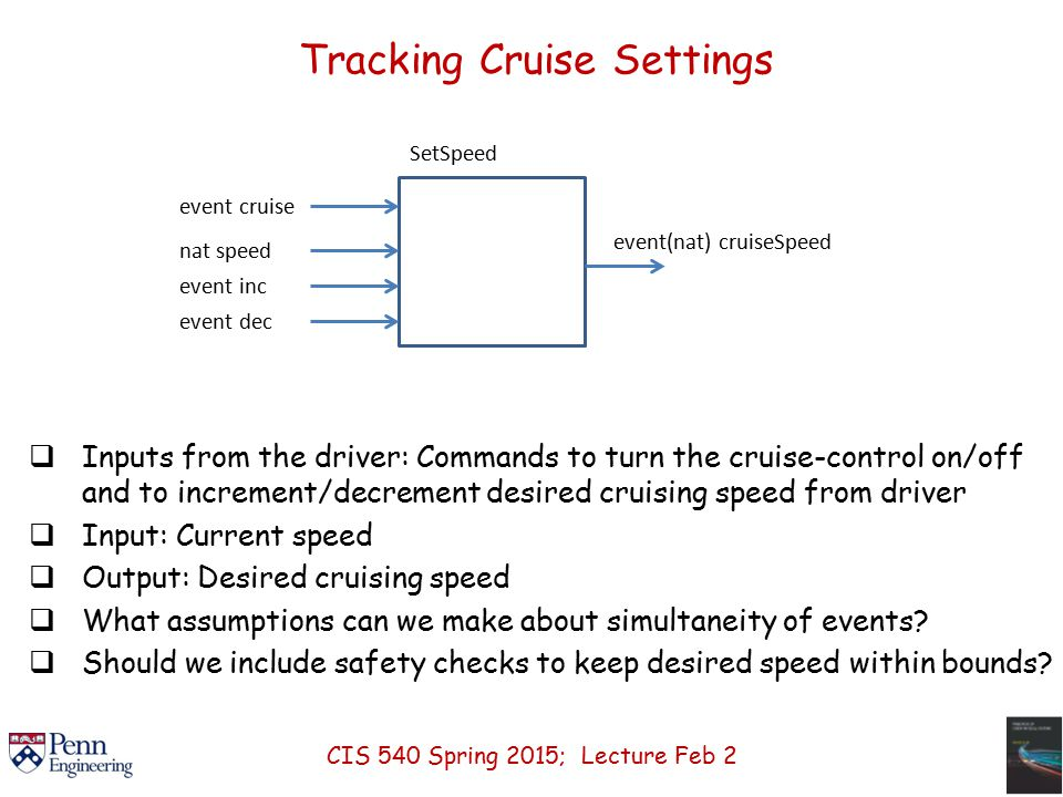 Tracking Cruise Settings  Inputs from the driver: Commands to turn the cruise-control on/off and to increment/decrement desired cruising speed from driver  Input: Current speed  Output: Desired cruising speed  What assumptions can we make about simultaneity of events.