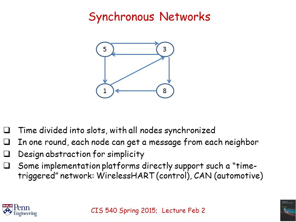 Synchronous Networks  Time divided into slots, with all nodes synchronized  In one round, each node can get a message from each neighbor  Design abstraction for simplicity  Some implementation platforms directly support such a time- triggered network: WirelessHART (control), CAN (automotive) 1853 CIS 540 Spring 2015; Lecture Feb 2
