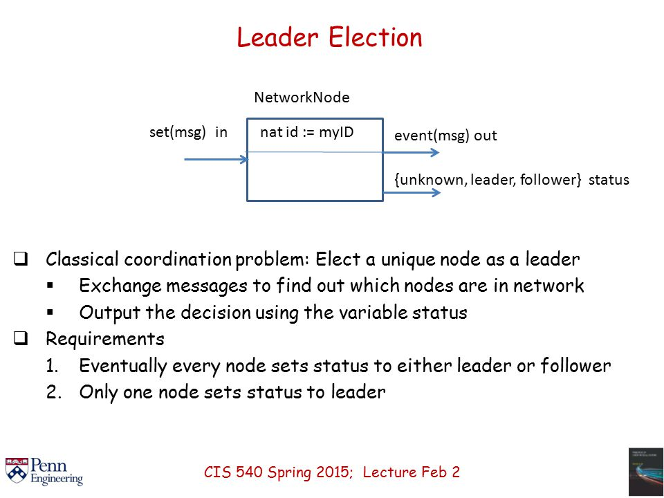 Leader Election  Classical coordination problem: Elect a unique node as a leader  Exchange messages to find out which nodes are in network  Output the decision using the variable status  Requirements 1.Eventually every node sets status to either leader or follower 2.Only one node sets status to leader set(msg) in nat id := myID NetworkNode event(msg) out {unknown, leader, follower} status CIS 540 Spring 2015; Lecture Feb 2