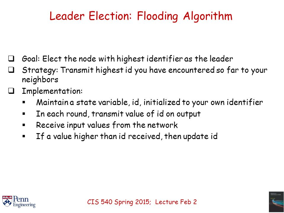 Leader Election: Flooding Algorithm  Goal: Elect the node with highest identifier as the leader  Strategy: Transmit highest id you have encountered so far to your neighbors  Implementation:  Maintain a state variable, id, initialized to your own identifier  In each round, transmit value of id on output  Receive input values from the network  If a value higher than id received, then update id CIS 540 Spring 2015; Lecture Feb 2