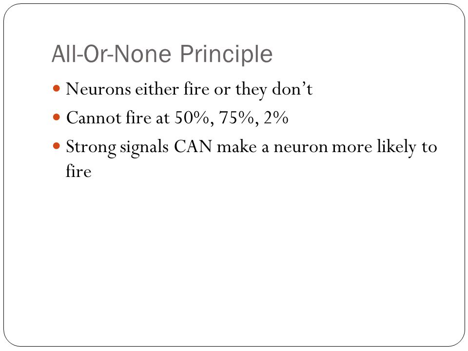 All-Or-None Principle Neurons either fire or they don't Cannot fire at 50%, 75%, 2% Strong signals CAN make a neuron more likely to fire
