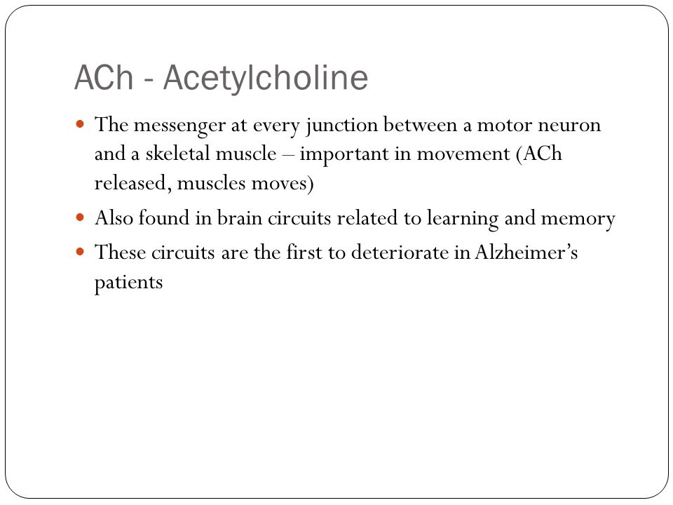 ACh - Acetylcholine The messenger at every junction between a motor neuron and a skeletal muscle – important in movement (ACh released, muscles moves)