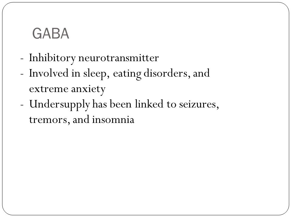 GABA -Inhibitory neurotransmitter -Involved in sleep, eating disorders, and extreme anxiety -Undersupply has been linked to seizures, tremors, and ins