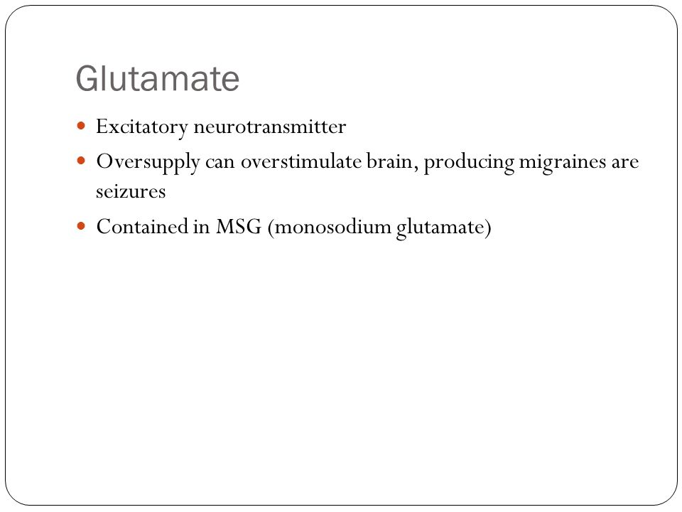 Glutamate Excitatory neurotransmitter Oversupply can overstimulate brain, producing migraines are seizures Contained in MSG (monosodium glutamate)
