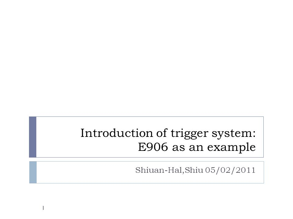 Introduction of trigger system: E906 as an example Shiuan-Hal,Shiu 05/02/2011 1