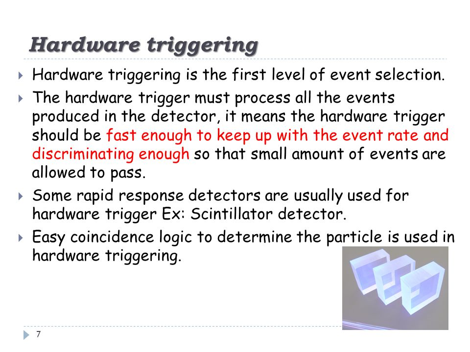 Hardware triggering 7  Hardware triggering is the first level of event selection.  The hardware trigger must process all the events produced in the