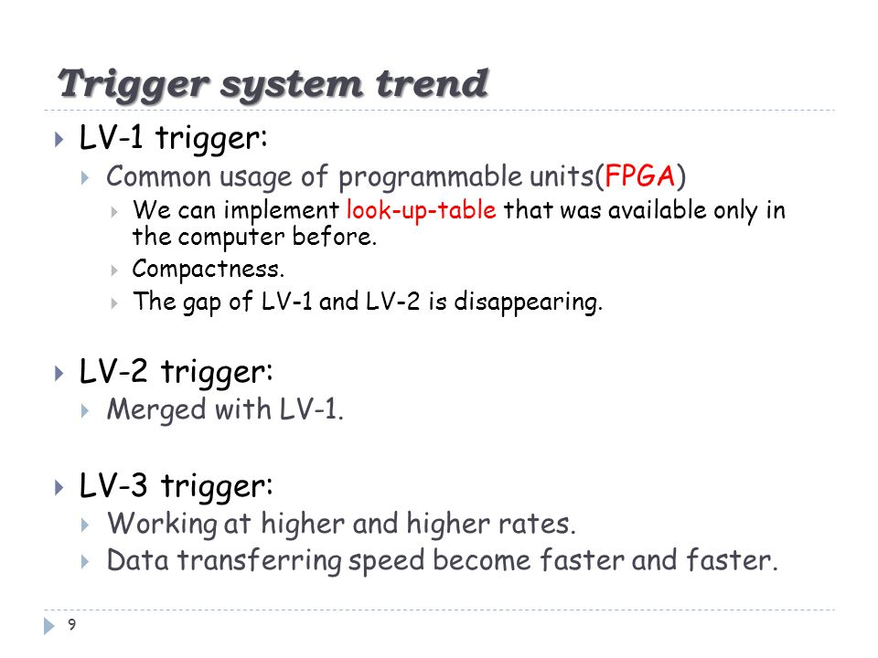 Trigger system trend 9  LV-1 trigger:  Common usage of programmable units(FPGA)  We can implement look-up-table that was available only in the computer before.