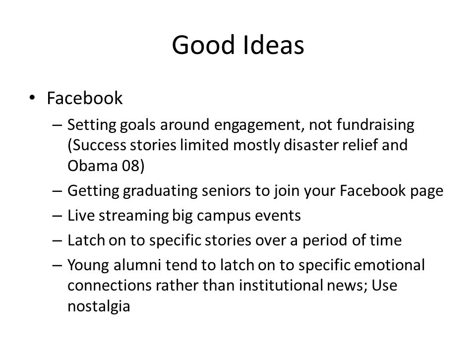Good Ideas Facebook – Setting goals around engagement, not fundraising (Success stories limited mostly disaster relief and Obama 08) – Getting graduating seniors to join your Facebook page – Live streaming big campus events – Latch on to specific stories over a period of time – Young alumni tend to latch on to specific emotional connections rather than institutional news; Use nostalgia