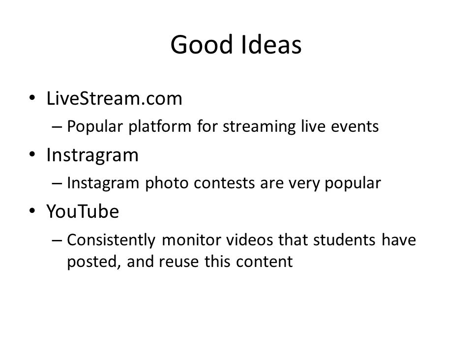 Good Ideas LiveStream.com – Popular platform for streaming live events Instragram – Instagram photo contests are very popular YouTube – Consistently monitor videos that students have posted, and reuse this content
