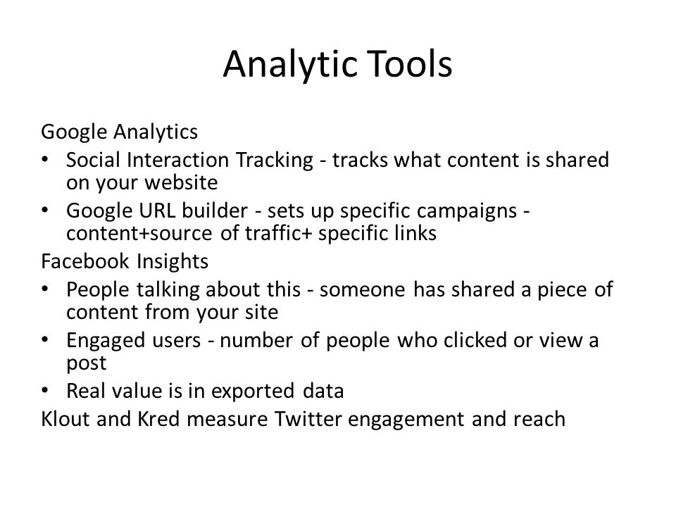 Analytic Tools Google Analytics Social Interaction Tracking - tracks what content is shared on your website Google URL builder - sets up specific campaigns - content+source of traffic+ specific links Facebook Insights People talking about this - someone has shared a piece of content from your site Engaged users - number of people who clicked or view a post Real value is in exported data Klout and Kred measure Twitter engagement and reach